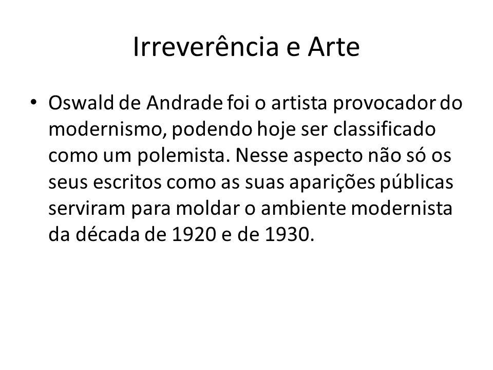 Irreverência e Arte Oswald de Andrade foi o artista provocador do modernismo, podendo hoje ser classificado como um polemista. Nesse aspecto não só os