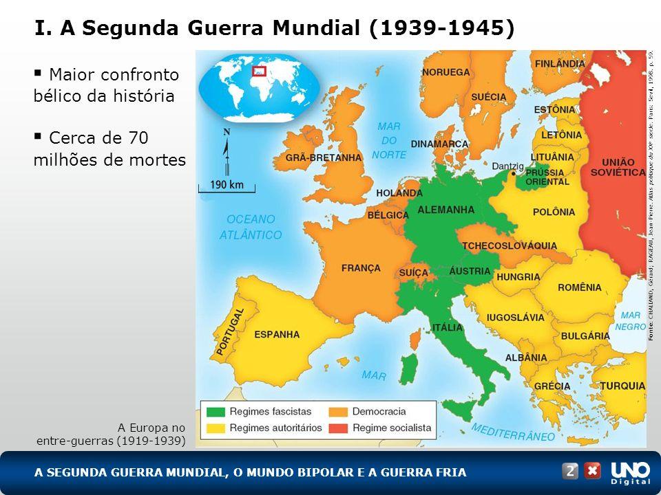 I. A Segunda Guerra Mundial (1939-1945) A SEGUNDA GUERRA MUNDIAL, O MUNDO BIPOLAR E A GUERRA FRIA Maior confronto bélico da história Cerca de 70 milhõ