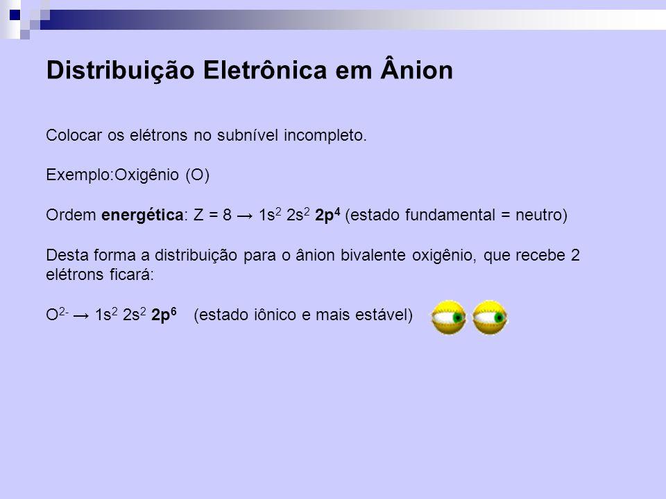Distribuição Eletrônica em Ânion Colocar os elétrons no subnível incompleto. Exemplo:Oxigênio (O) Ordem energética: Z = 8 1s 2 2s 2 2p 4 (estado funda