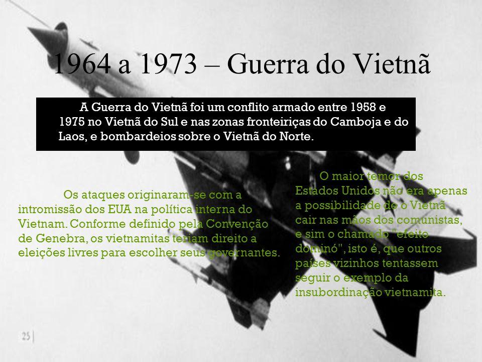 1964 a 1973 – Guerra do Vietnã A Guerra do Vietnã foi um conflito armado entre 1958 e 1975 no Vietnã do Sul e nas zonas fronteiriças do Camboja e do L