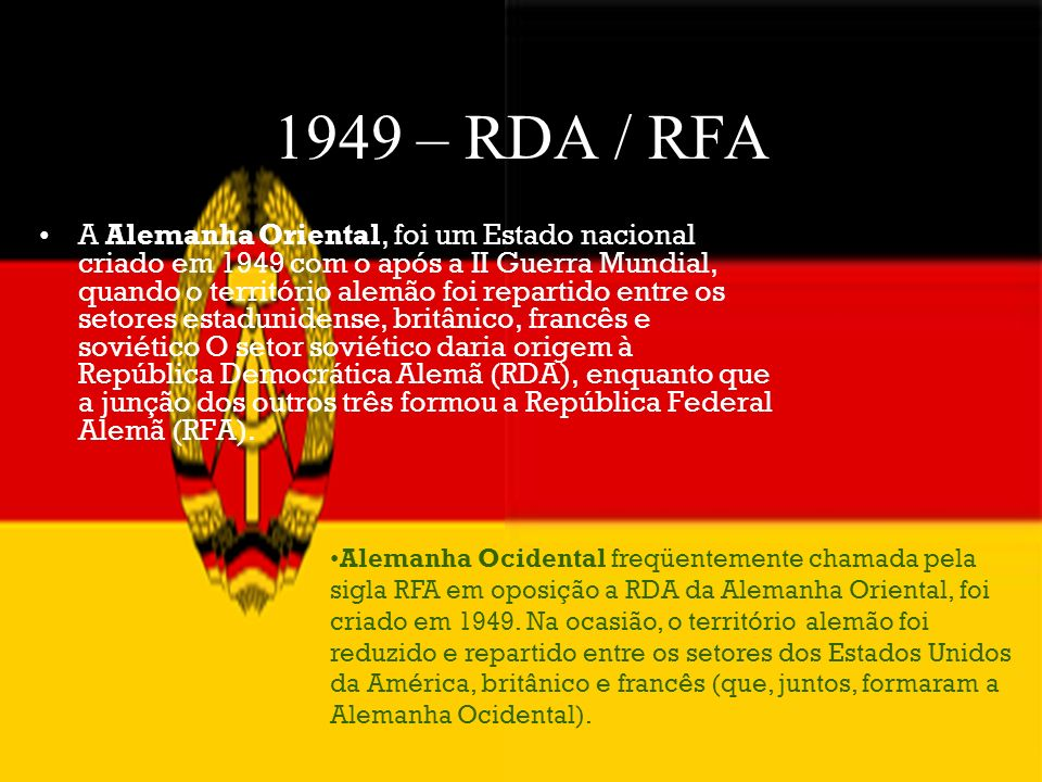 1949 – RDA / RFA A Alemanha Oriental, foi um Estado nacional criado em 1949 com o após a II Guerra Mundial, quando o território alemão foi repartido e