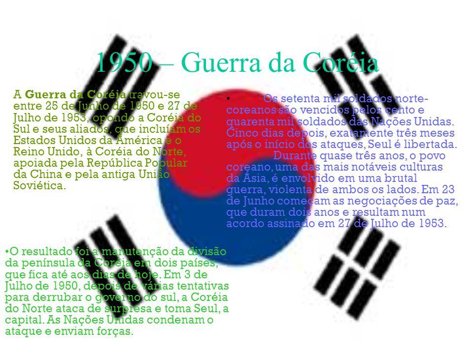 1950 – Guerra da Coréia A Guerra da Coréia travou-se entre 25 de Junho de 1950 e 27 de Julho de 1953, opondo a Coréia do Sul e seus aliados, que inclu