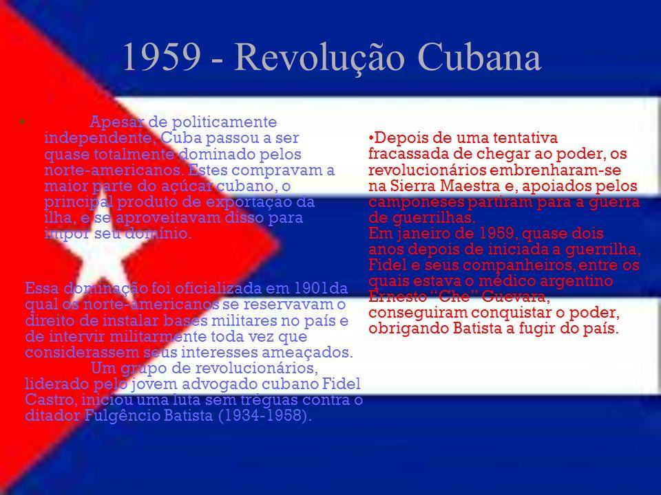 1959 - Revolução Cubana Apesar de politicamente independente, Cuba passou a ser quase totalmente dominado pelos norte-americanos. Estes compravam a ma