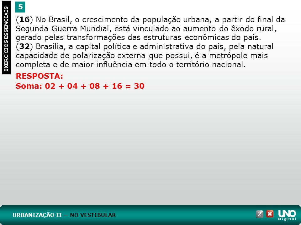 5 EXERC Í CIOS ESSENCIAIS RESPOSTA: Soma: 02 + 04 + 08 + 16 = 30 (16) No Brasil, o crescimento da população urbana, a partir do final da Segunda Guerr