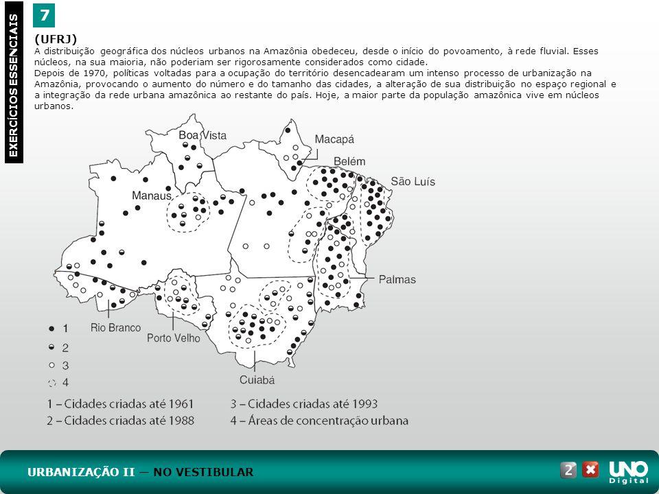 7 EXERC Í CIOS ESSENCIAIS (UFRJ) A distribuição geográfica dos núcleos urbanos na Amazônia obedeceu, desde o início do povoamento, à rede fluvial. Ess