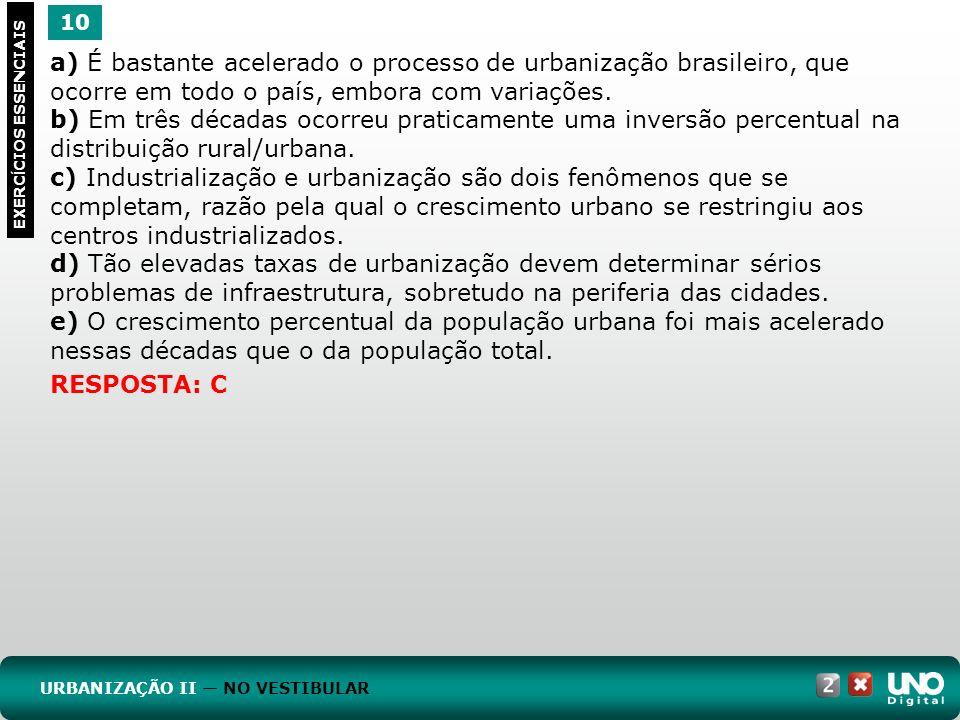 10 EXERC Í CIOS ESSENCIAIS RESPOSTA: C a) É bastante acelerado o processo de urbanização brasileiro, que ocorre em todo o país, embora com variações.