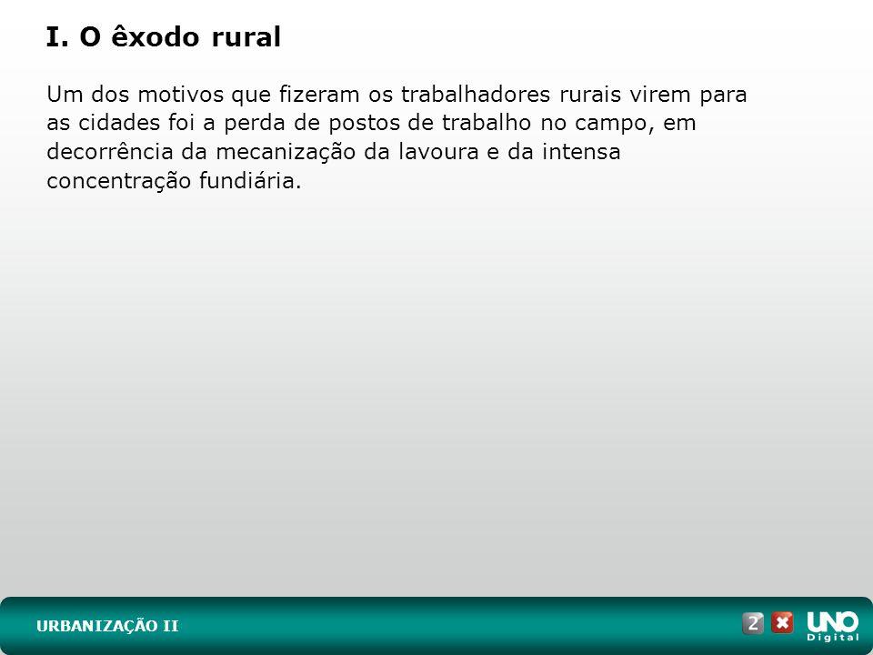 I. O êxodo rural URBANIZAÇÃO II Um dos motivos que fizeram os trabalhadores rurais virem para as cidades foi a perda de postos de trabalho no campo, e