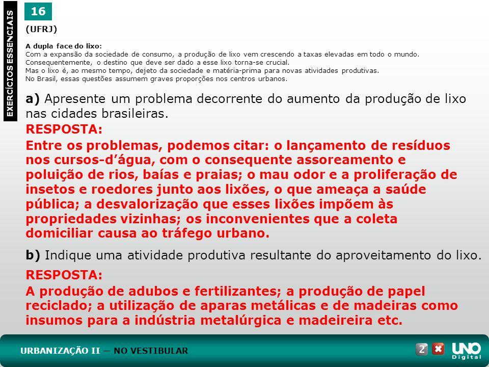 16 EXERC Í CIOS ESSENCIAIS URBANIZAÇÃO II NO VESTIBULAR RESPOSTA: Entre os problemas, podemos citar: o lançamento de resíduos nos cursos-dágua, com o