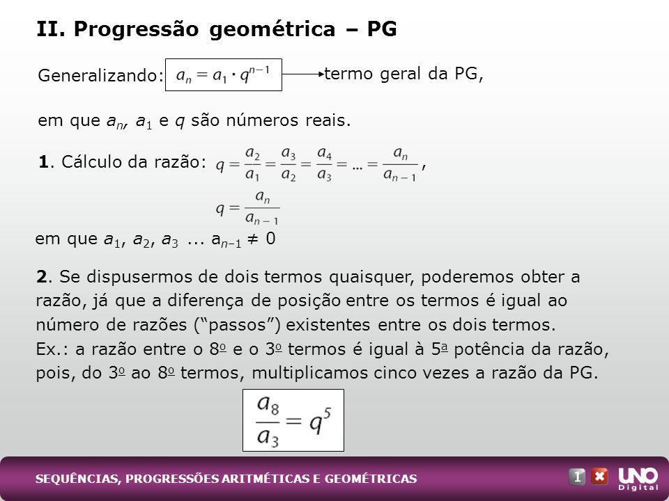 Generalizando: em que a n, a 1 e q são números reais. 1. Cálculo da razão: II. Progressão geométrica – PG 2. Se dispusermos de dois termos quaisquer,