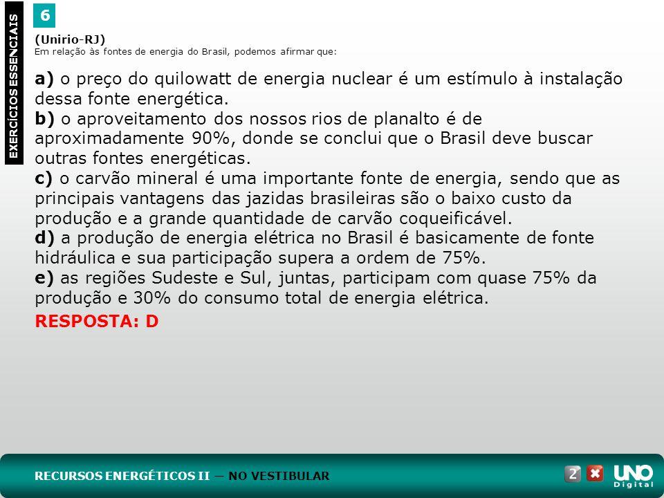 6 EXERC Í CIOS ESSENCIAIS RESPOSTA: D (Unirio-RJ) Em relação às fontes de energia do Brasil, podemos afirmar que: a) o preço do quilowatt de energia n
