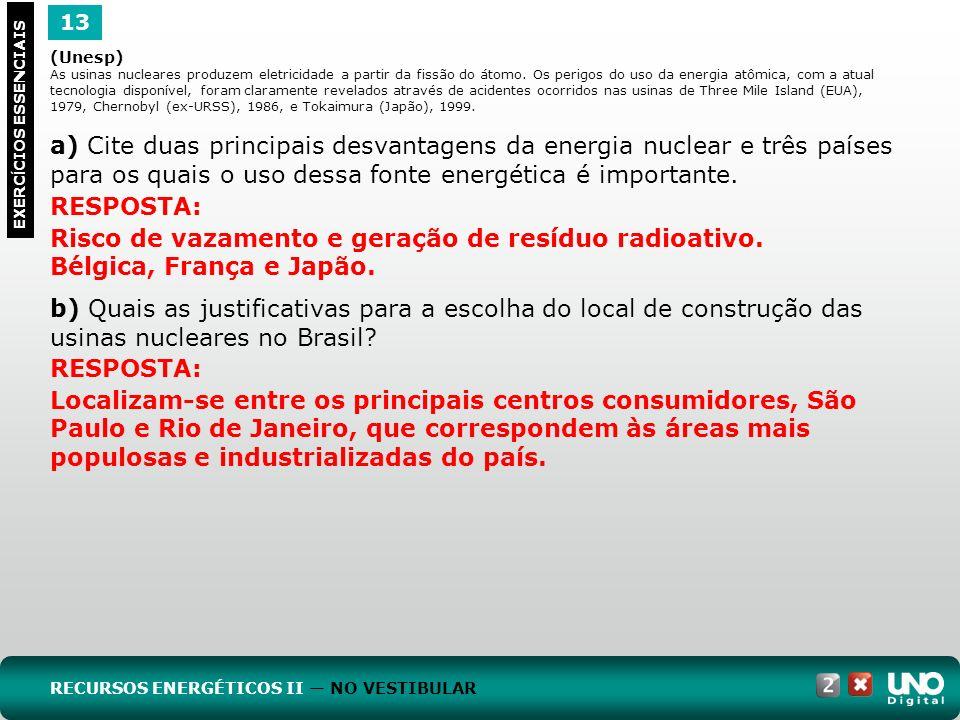 13 EXERC Í CIOS ESSENCIAIS RESPOSTA: Risco de vazamento e geração de resíduo radioativo. Bélgica, França e Japão. (Unesp) As usinas nucleares produzem