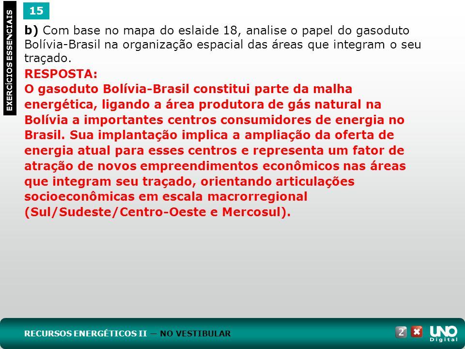 15 EXERC Í CIOS ESSENCIAIS RESPOSTA: O gasoduto Bolívia-Brasil constitui parte da malha energética, ligando a área produtora de gás natural na Bolívia