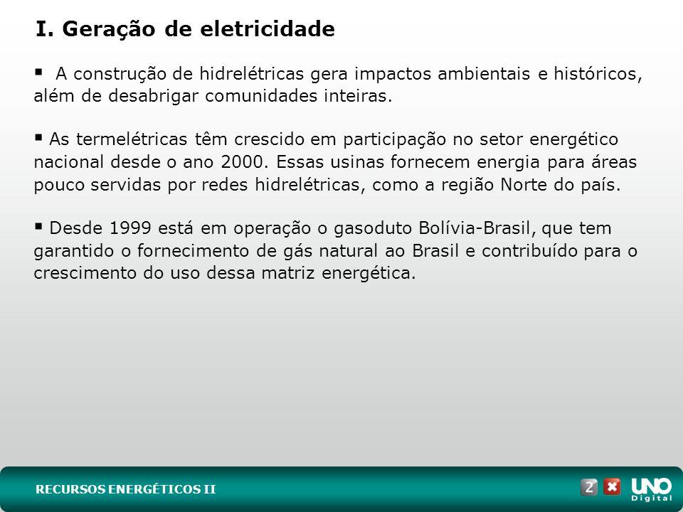 I. Geração de eletricidade A construção de hidrelétricas gera impactos ambientais e históricos, além de desabrigar comunidades inteiras. As termelétri