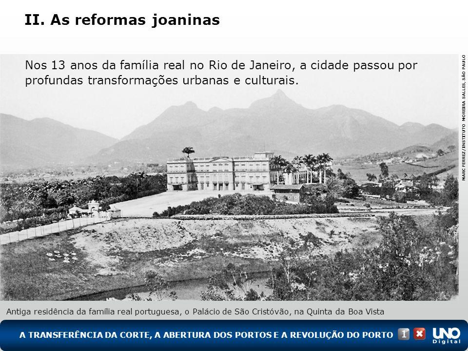 II. As reformas joaninas A TRANSFERÊNCIA DA CORTE, A ABERTURA DOS PORTOS E A REVOLUÇÃO DO PORTO Antiga residência da família real portuguesa, o Paláci