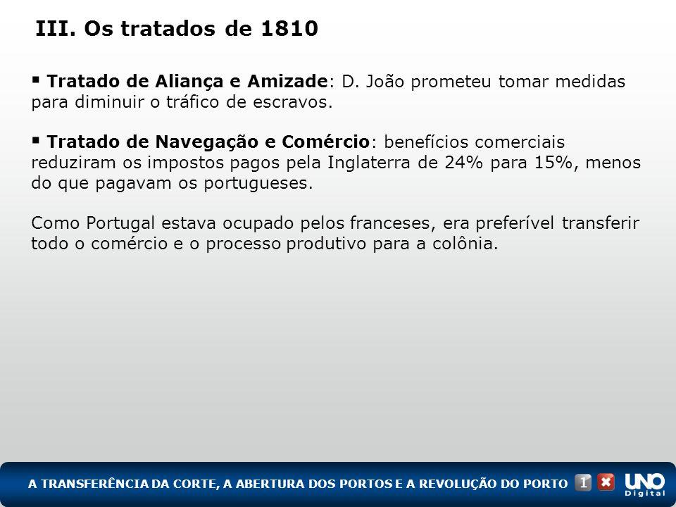 III. Os tratados de 1810 Tratado de Aliança e Amizade: D. João prometeu tomar medidas para diminuir o tráfico de escravos. Tratado de Navegação e Comé