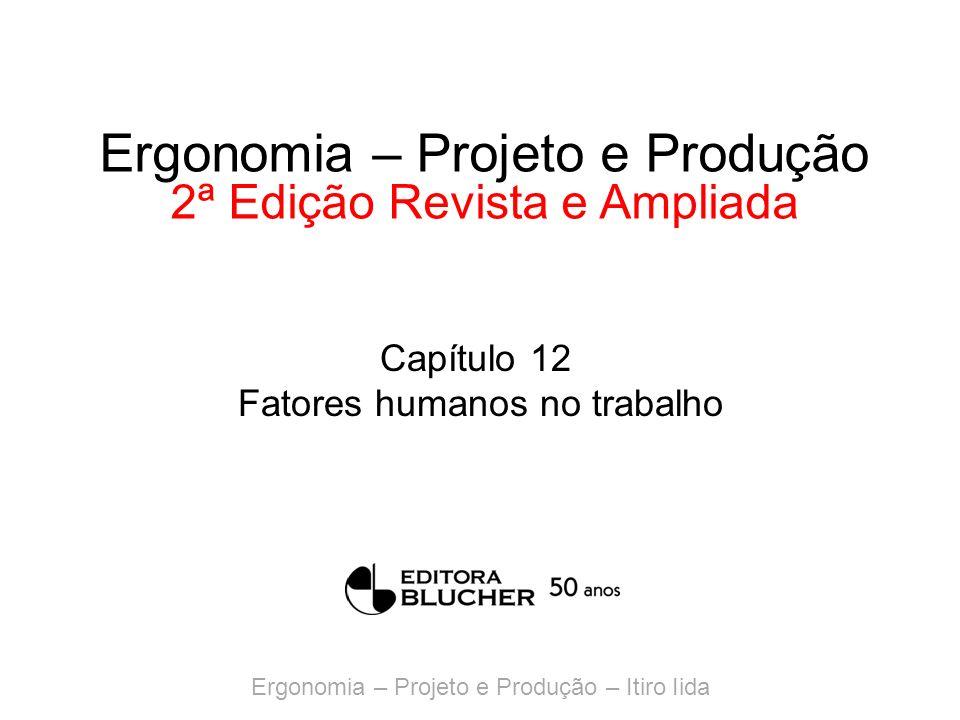 Ergonomia – Projeto e Produção – Itiro Iida Ergonomia – Projeto e Produção 2ª Edição Revista e Ampliada Capítulo 12 Fatores humanos no trabalho
