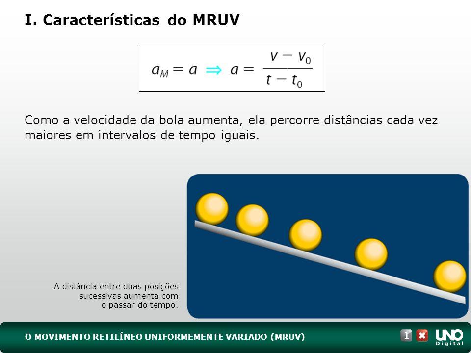 O MOVIMENTO RETILÍNEO UNIFORMEMENTE VARIADO (MRUV) I. Características do MRUV Como a velocidade da bola aumenta, ela percorre distâncias cada vez maio