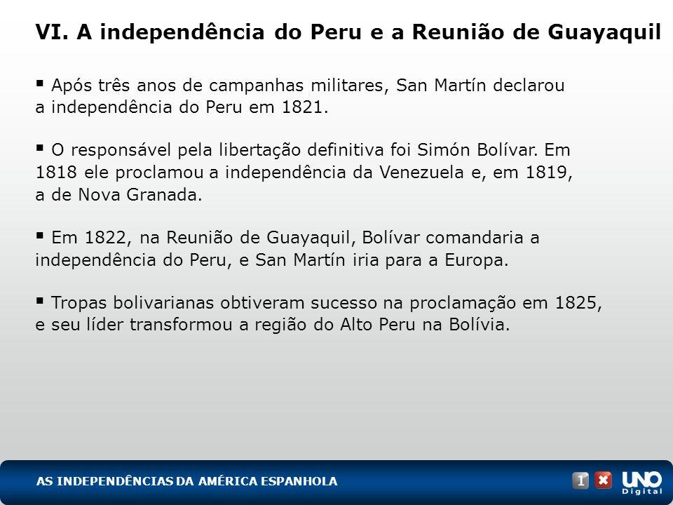 VI. A independência do Peru e a Reunião de Guayaquil Após três anos de campanhas militares, San Martín declarou a independência do Peru em 1821. O res