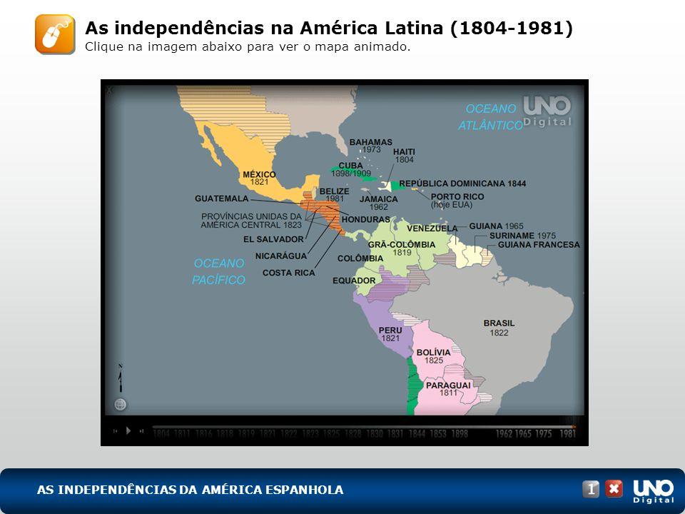 As independências na América Latina (1804-1981) Clique na imagem abaixo para ver o mapa animado. AS INDEPENDÊNCIAS DA AMÉRICA ESPANHOLA