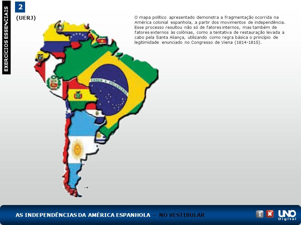 (UERJ) 2 EXERC Í CIOS ESSENCIAIS AS INDEPENDÊNCIAS DA AMÉRICA ESPANHOLA NO VESTIBULAR O mapa político apresentado demonstra a fragmentação ocorrida na América colonial espanhola, a partir dos movimentos de independência.