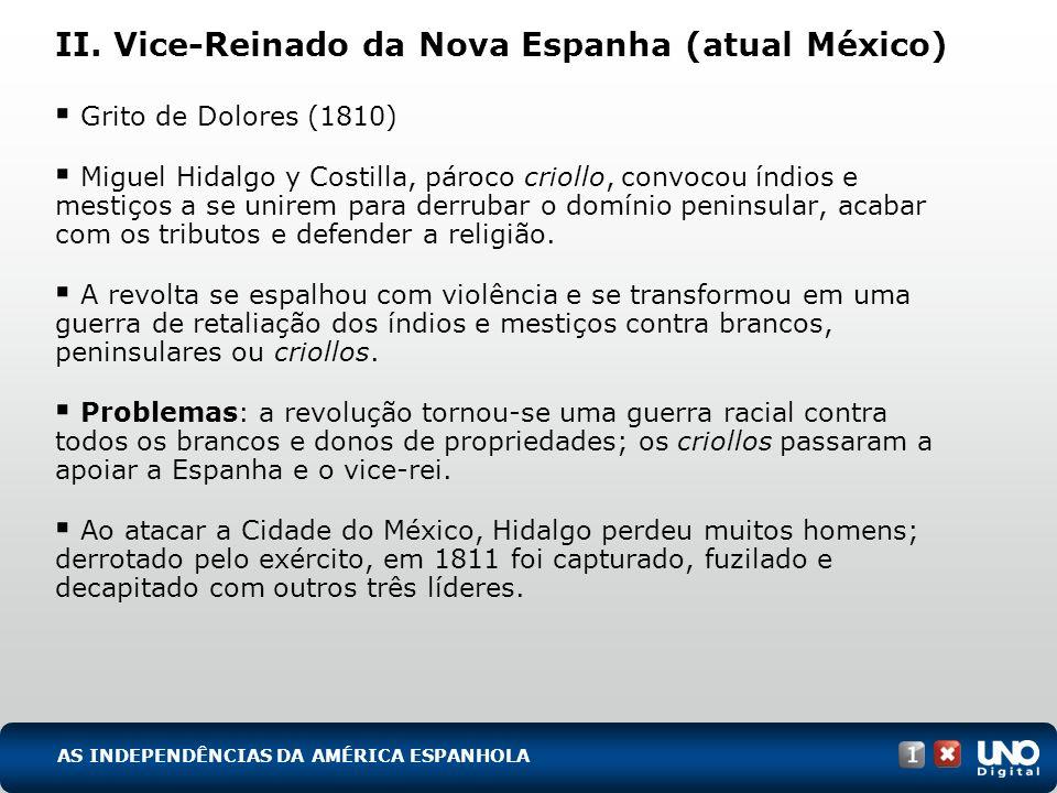II. Vice-Reinado da Nova Espanha (atual México) Grito de Dolores (1810) Miguel Hidalgo y Costilla, pároco criollo, convocou índios e mestiços a se uni