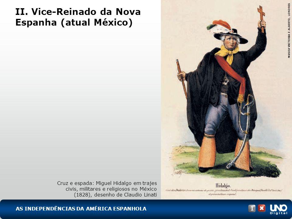 II. Vice-Reinado da Nova Espanha (atual México) Cruz e espada: Miguel Hidalgo em trajes civis, militares e religiosos no México (1828), desenho de Cla