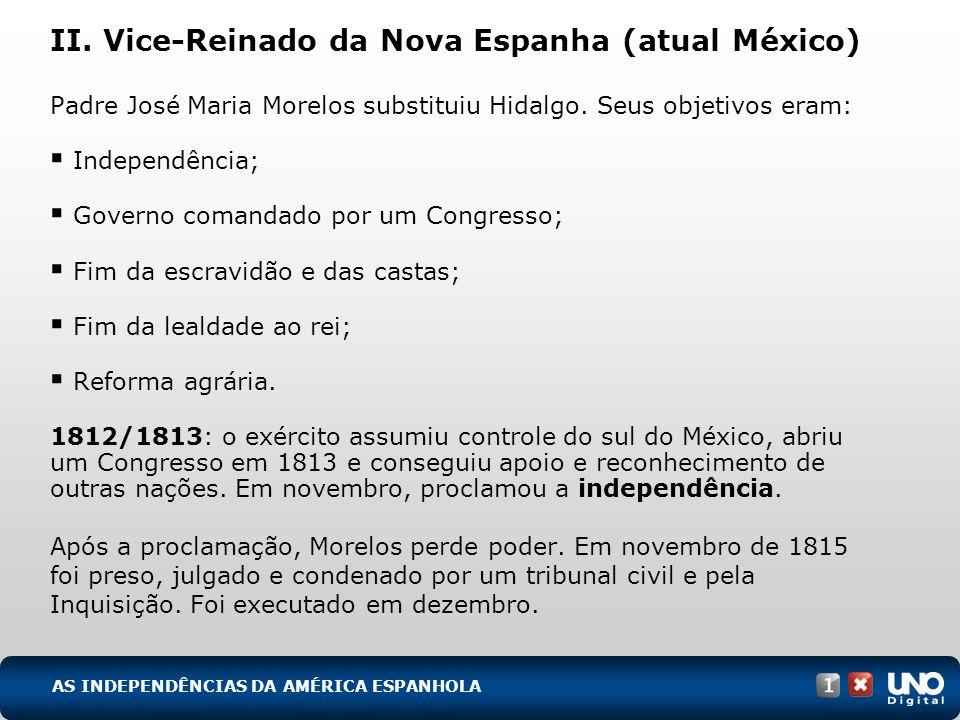 II. Vice-Reinado da Nova Espanha (atual México) Padre José Maria Morelos substituiu Hidalgo. Seus objetivos eram: Independência; Governo comandado por