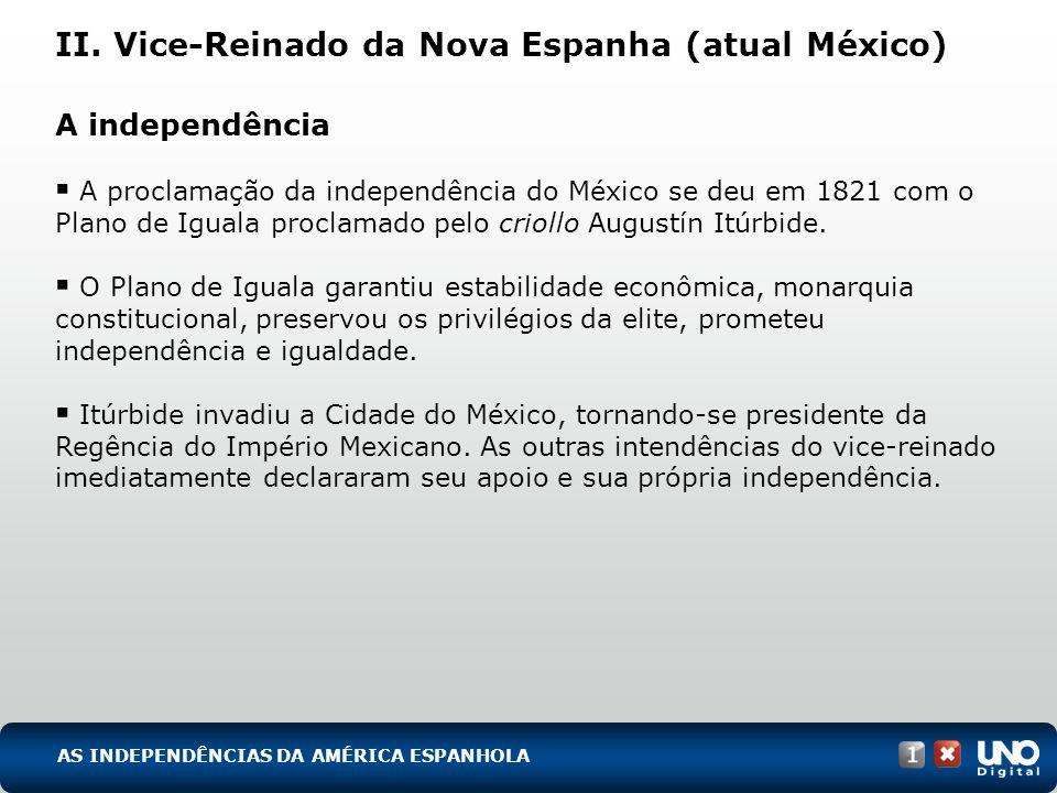 II. Vice-Reinado da Nova Espanha (atual México) A independência A proclamação da independência do México se deu em 1821 com o Plano de Iguala proclama