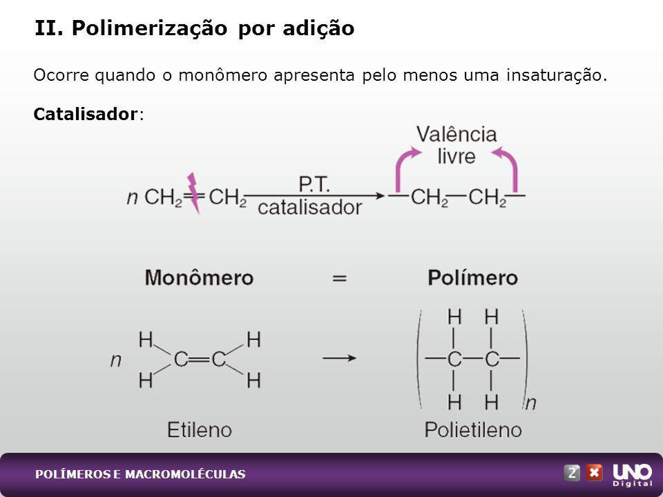 Ocorre quando o monômero apresenta pelo menos uma insaturação. Catalisador: II. Polimerização por adição POLÍMEROS E MACROMOLÉCULAS