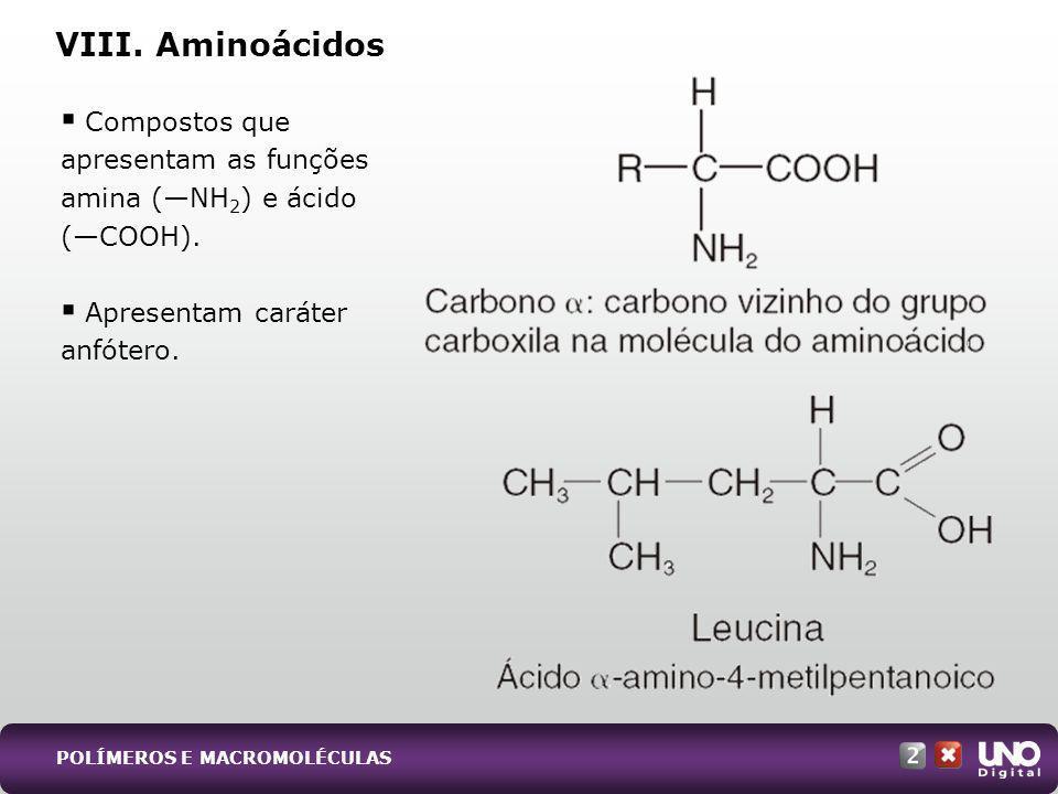 Compostos que apresentam as funções amina (NH 2 ) e ácido (COOH). Apresentam caráter anfótero. VIII. Aminoácidos POLÍMEROS E MACROMOLÉCULAS