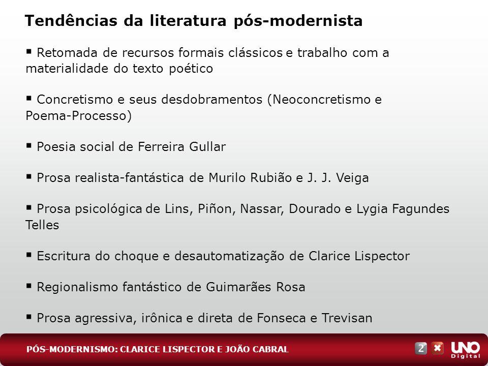 Tendências da literatura pós-modernista PÓS-MODERNISMO: CLARICE LISPECTOR E JOÃO CABRAL Retomada de recursos formais clássicos e trabalho com a materi