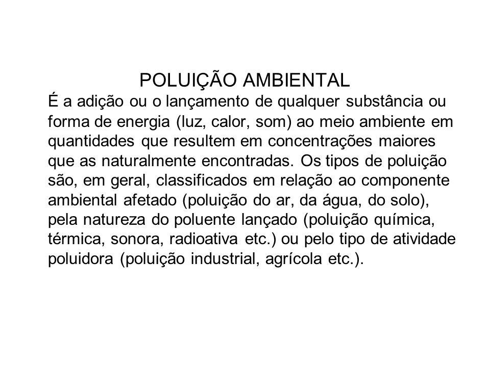 POLUIÇÃO AMBIENTAL É a adição ou o lançamento de qualquer substância ou forma de energia (luz, calor, som) ao meio ambiente em quantidades que resulte