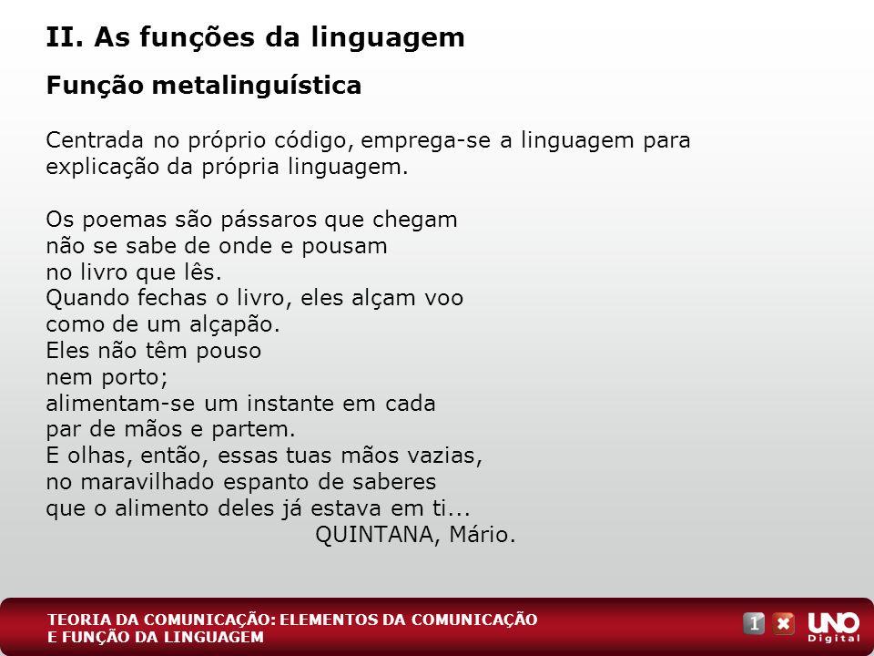 II. As funções da linguagem Função metalinguística Centrada no próprio código, emprega-se a linguagem para explicação da própria linguagem. Os poemas