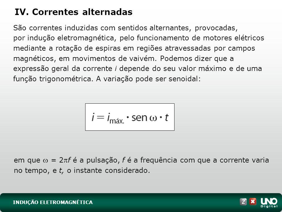 IV. Correntes alternadas São correntes induzidas com sentidos alternantes, provocadas, por indução eletromagnética, pelo funcionamento de motores elét