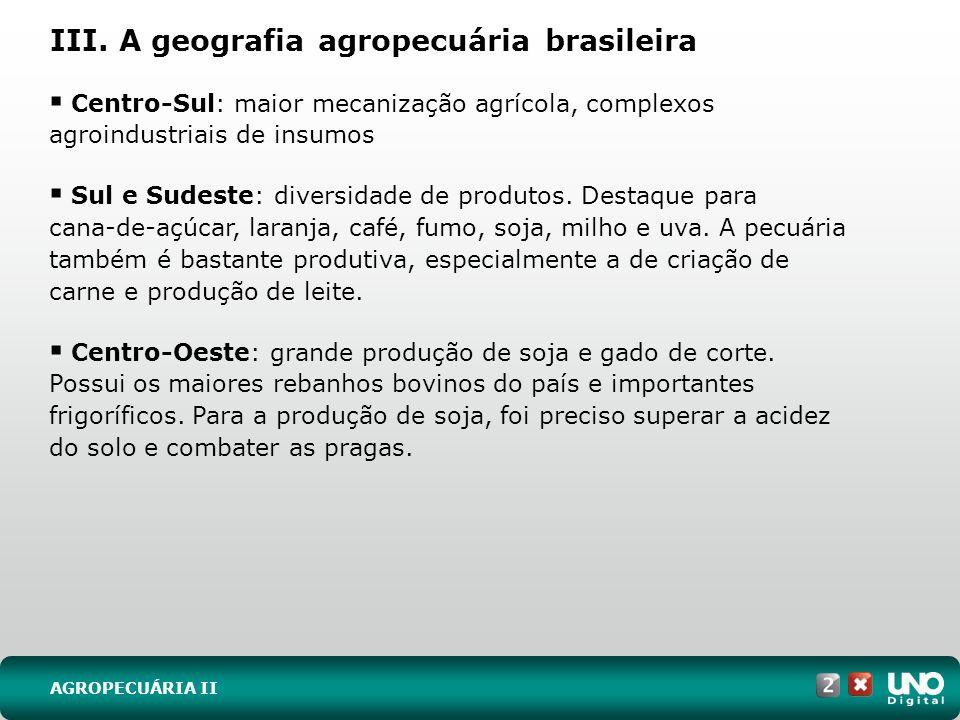 III. A geografia agropecuária brasileira Centro-Sul: maior mecanização agrícola, complexos agroindustriais de insumos Sul e Sudeste: diversidade de pr