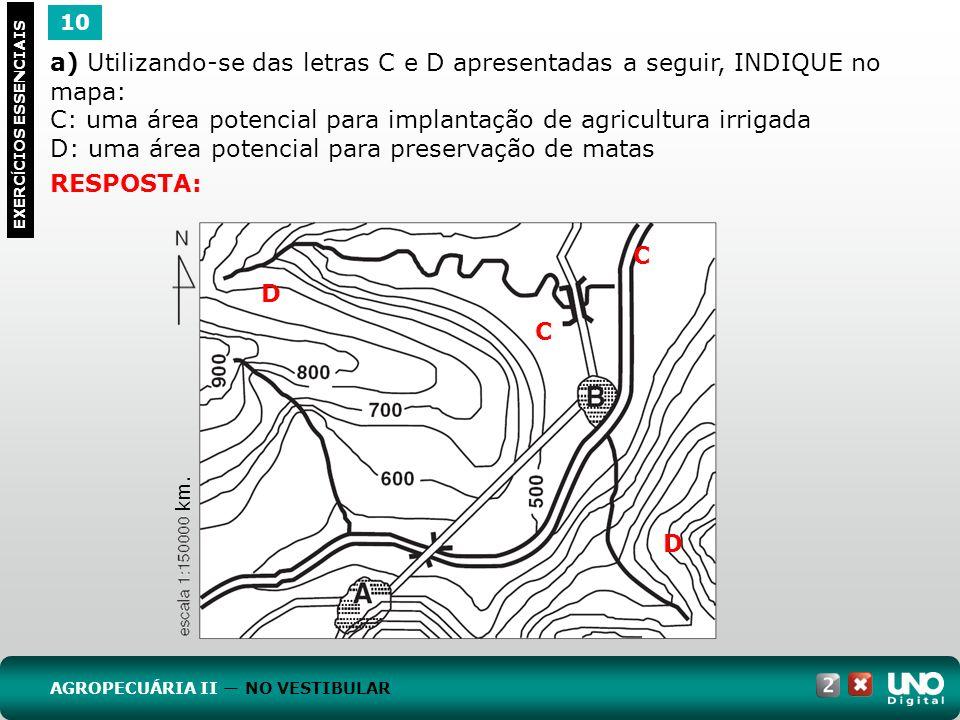 10 EXERC Í CIOS ESSENCIAIS RESPOSTA: a) Utilizando-se das letras C e D apresentadas a seguir, INDIQUE no mapa: C: uma área potencial para implantação