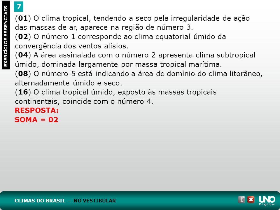 7 EXERC Í CIOS ESSENCIAIS (01) O clima tropical, tendendo a seco pela irregularidade de ação das massas de ar, aparece na região de número 3. (02) O n