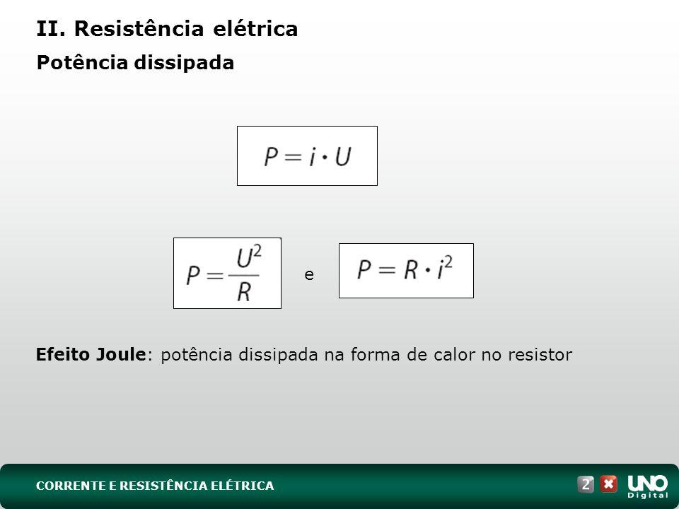 Potência dissipada Efeito Joule: potência dissipada na forma de calor no resistor II. Resistência elétrica CORRENTE E RESISTÊNCIA ELÉTRICA e