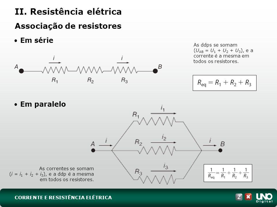 Associação de resistores Em série Em paralelo As ddps se somam (U AB = U 1 + U 2 + U 3 ), e a corrente é a mesma em todos os resistores. As correntes