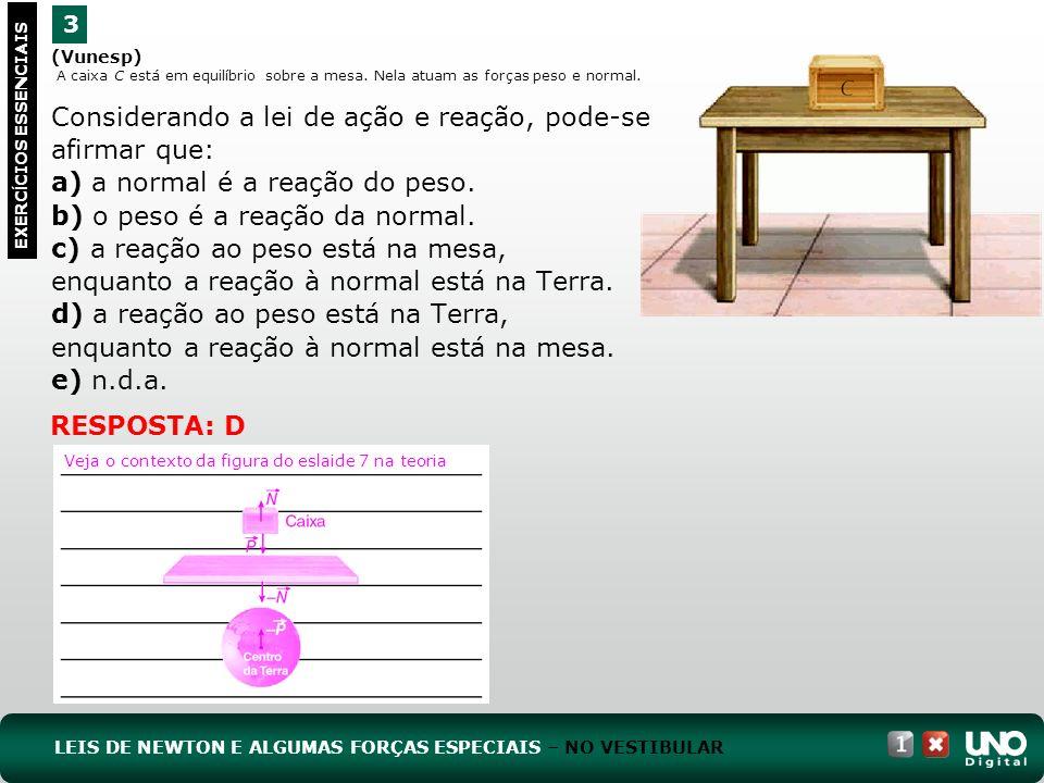 (Vunesp) A caixa C está em equilíbrio sobre a mesa. Nela atuam as forças peso e normal. Considerando a lei de ação e reação, pode-se afirmar que: a) a