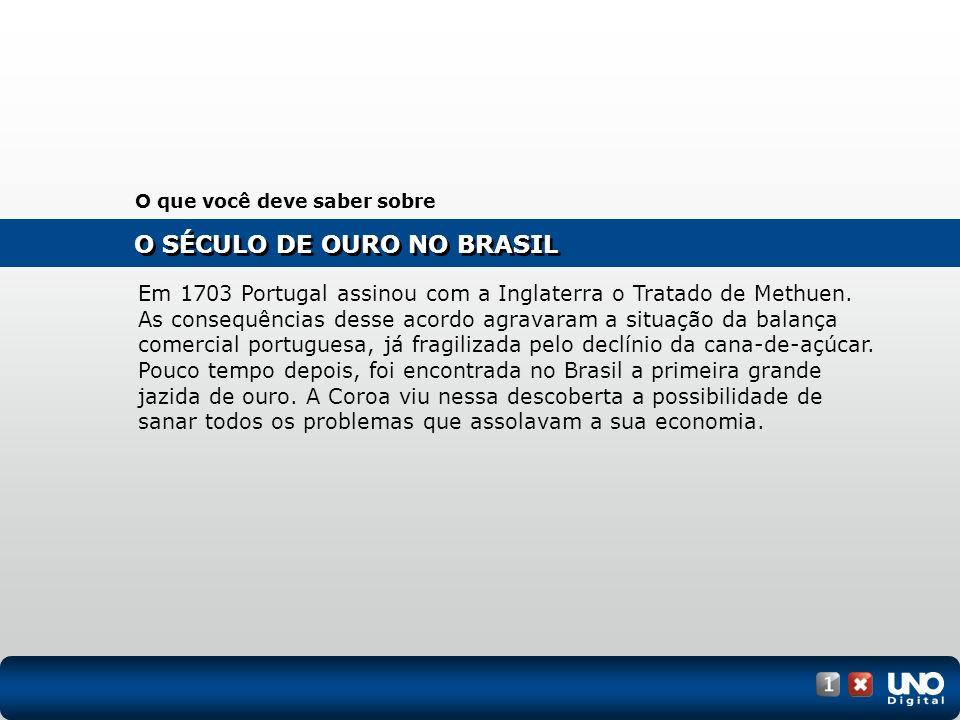 O SÉCULO DE OURO NO BRASIL O que você deve saber sobre Em 1703 Portugal assinou com a Inglaterra o Tratado de Methuen. As consequências desse acordo a