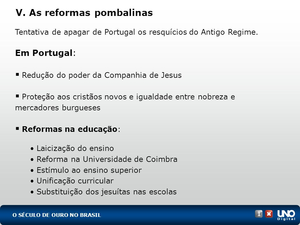 V. As reformas pombalinas O SÉCULO DE OURO NO BRASIL Tentativa de apagar de Portugal os resquícios do Antigo Regime. Em Portugal: Redução do poder da