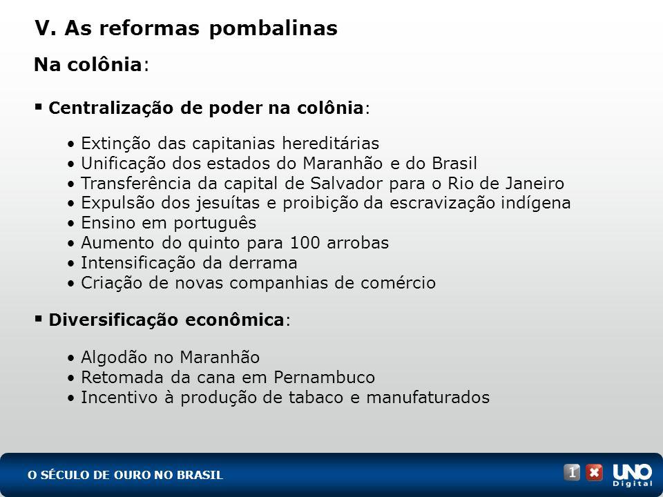 V. As reformas pombalinas O SÉCULO DE OURO NO BRASIL Na colônia: Centralização de poder na colônia: Extinção das capitanias hereditárias Unificação do