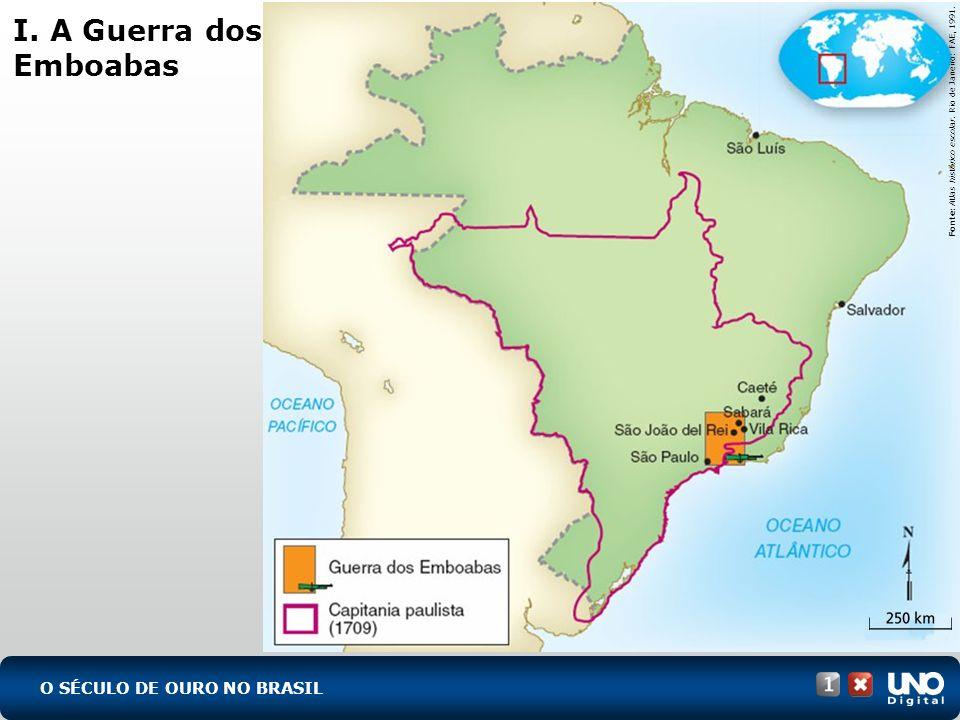 O SÉCULO DE OURO NO BRASIL I. A Guerra dos Emboabas Fonte: Atlas histórico escolar. Rio de Janeiro: FAE, 1991.