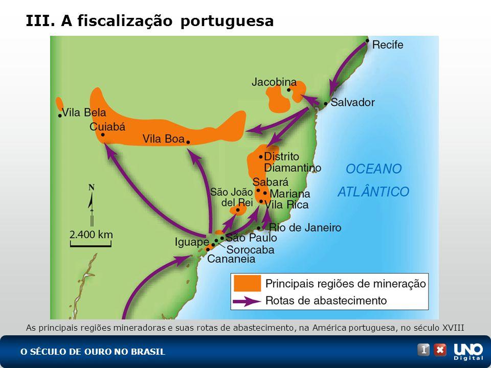 III. A fiscalização portuguesa O SÉCULO DE OURO NO BRASIL As principais regiões mineradoras e suas rotas de abastecimento, na América portuguesa, no s