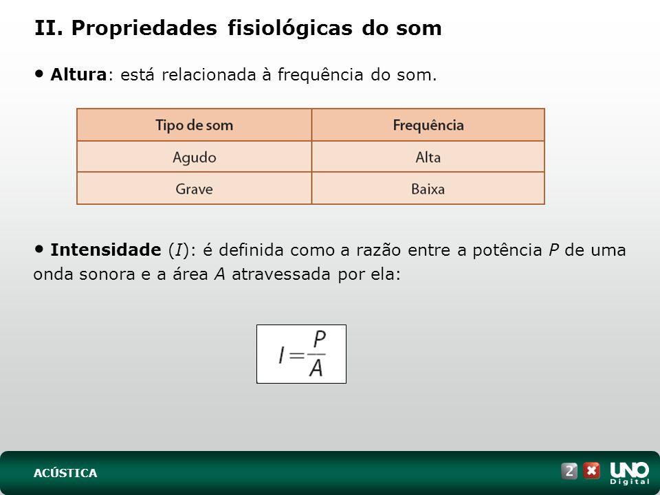 II. Propriedades fisiológicas do som Altura: está relacionada à frequência do som. Intensidade (I): é definida como a razão entre a potência P de uma