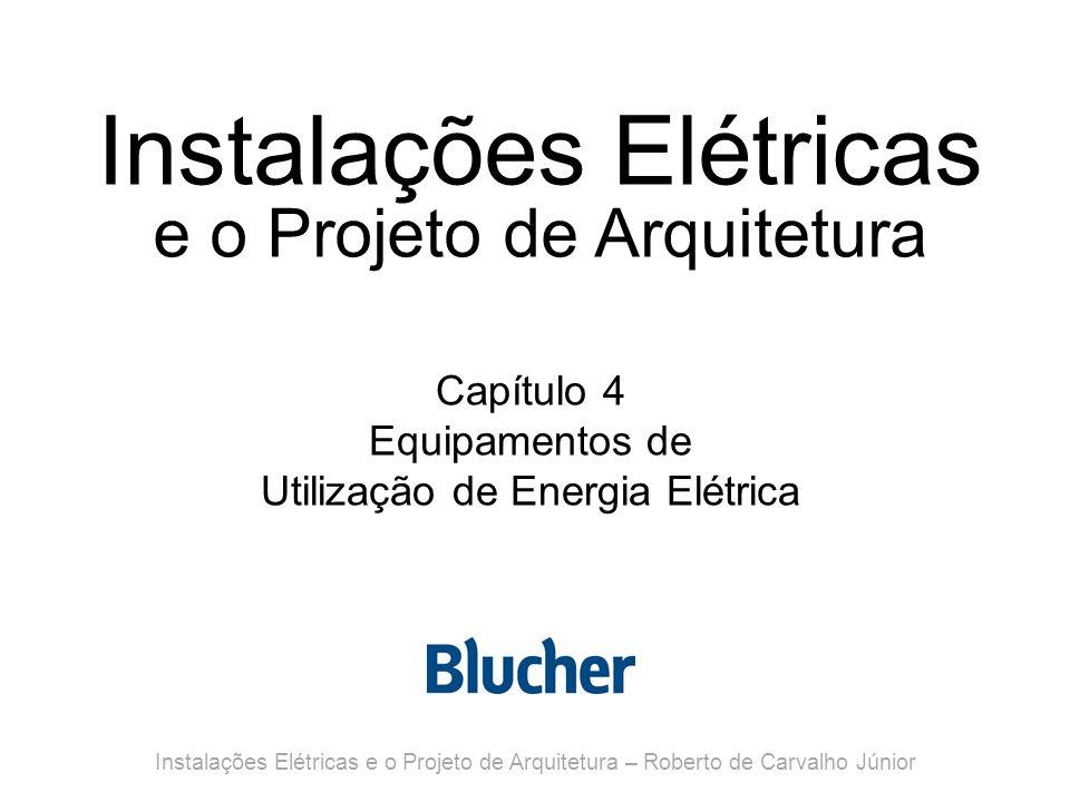 Instalações Elétricas e o Projeto de Arquitetura Capítulo 4 Equipamentos de Utilização de Energia Elétrica Instalações Elétricas e o Projeto de Arquitetura – Roberto de Carvalho Júnior