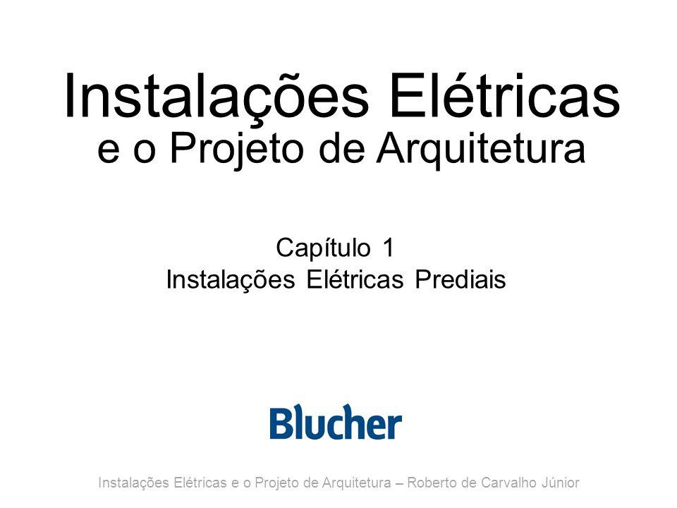 Instalações Elétricas e o Projeto de Arquitetura Capítulo 1 Instalações Elétricas Prediais Instalações Elétricas e o Projeto de Arquitetura – Roberto de Carvalho Júnior
