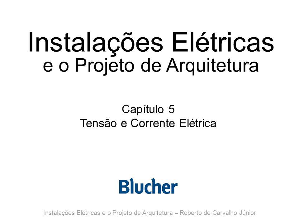 Instalações Elétricas e o Projeto de Arquitetura Capítulo 5 Tensão e Corrente Elétrica Instalações Elétricas e o Projeto de Arquitetura – Roberto de Carvalho Júnior