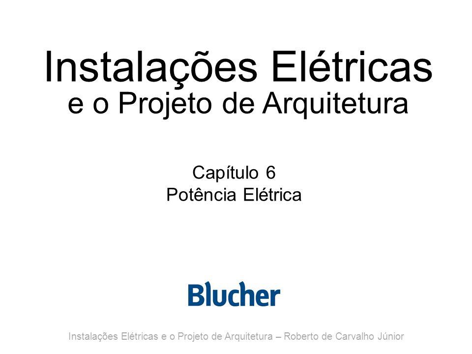 Instalações Elétricas e o Projeto de Arquitetura Capítulo 6 Potência Elétrica Instalações Elétricas e o Projeto de Arquitetura – Roberto de Carvalho Júnior